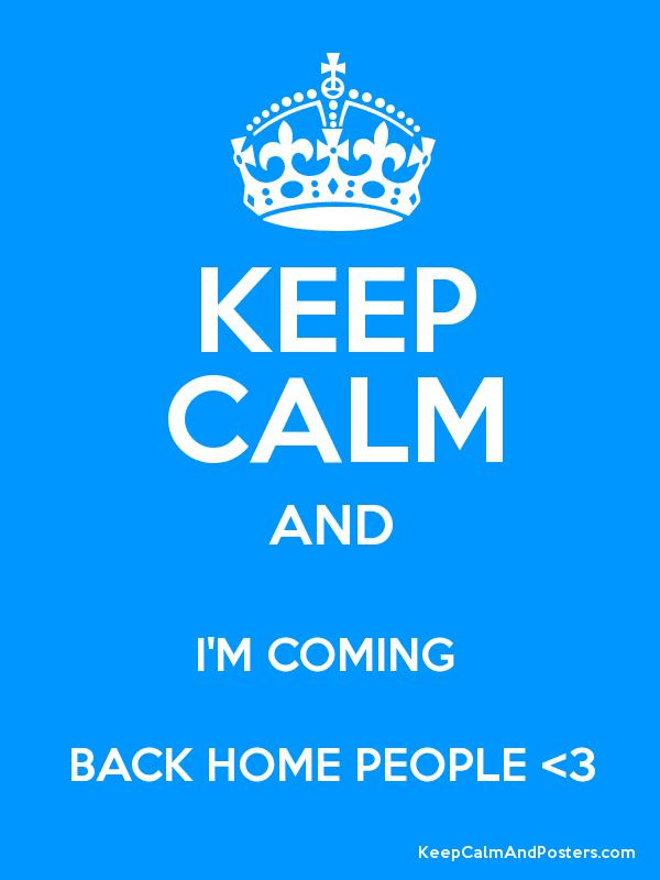 keep calm and i m coming back home people 3 keep calm and posters