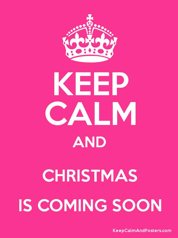 KEEP CALM AND CHRISTMAS IS COMING SOON - Keep Calm and Posters ...