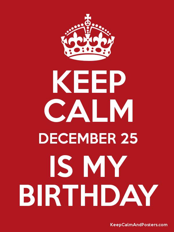 Keep Calm December 25 Is My Birthday Keep Calm And Posters Generator Maker For Free Keepcalmandposters Com
