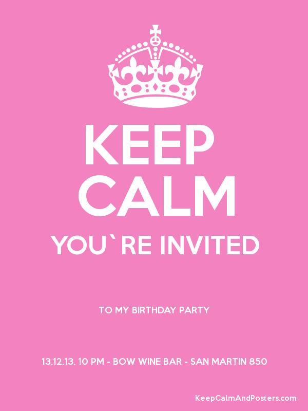 KEEP CALM YOU`RE INVITED TO MY BIRTHDAY PARTY 13.12.13. 10 PM - BOW ...