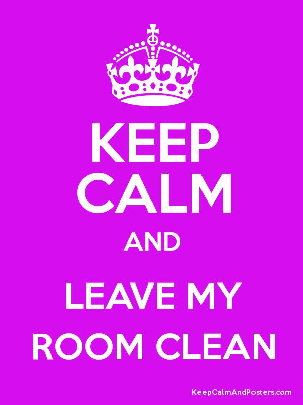 Keep Calm And Leave My Room Clean Poster