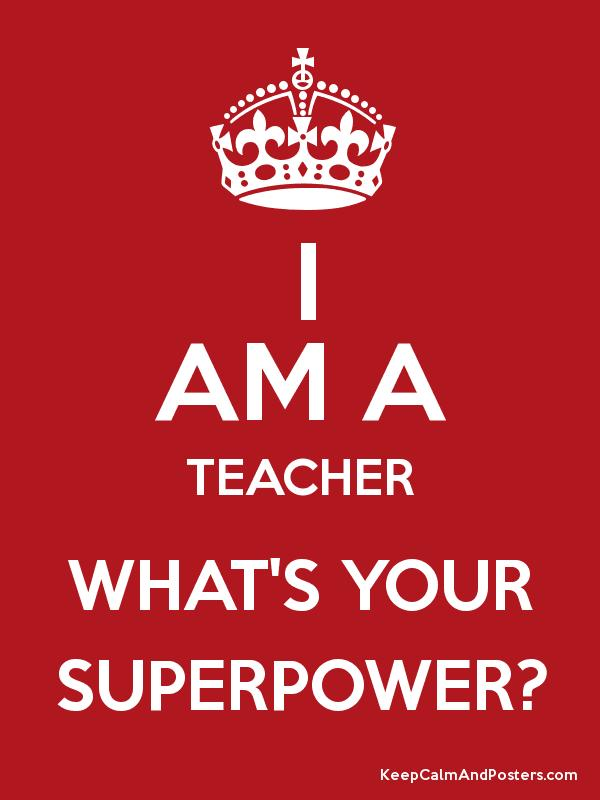 I AM A TEACHER WHAT'S YOUR SUPERPOWER? - Keep Calm and Posters