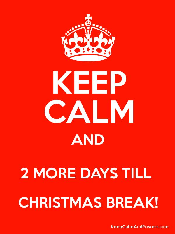 KEEP CALM AND 2 MORE DAYS TILL CHRISTMAS BREAK! - Keep Calm and ...