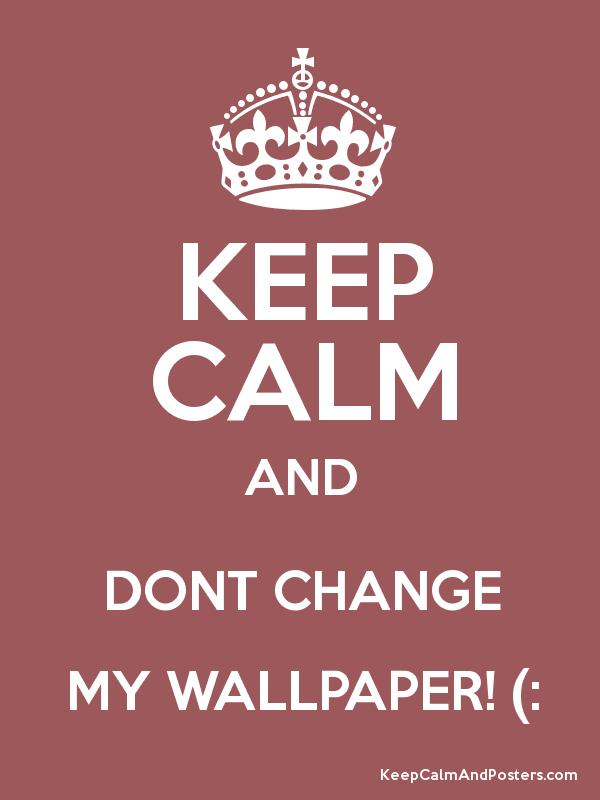 KEEP CALM AND DONT CHANGE MY WALLPAPER Poster