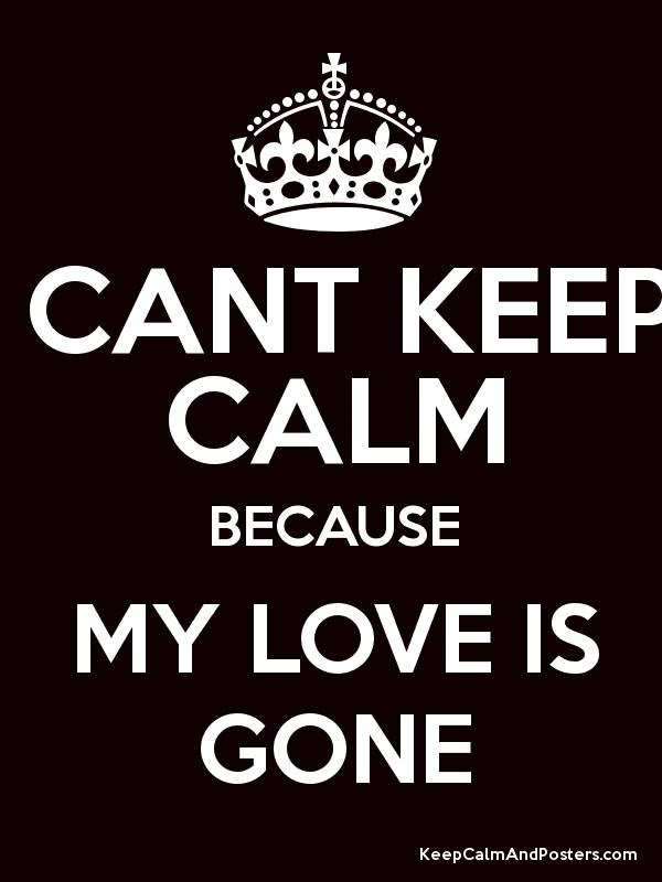 i cant keep calm because my love is gone keep calm and posters