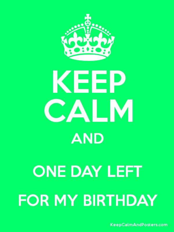 keep calm and one day left for my birthday keep calm and posters