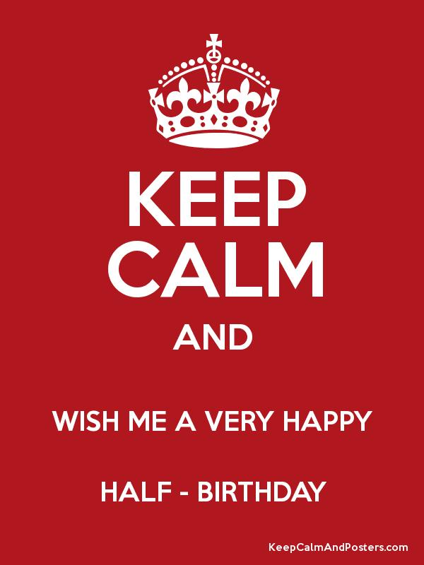KEEP CALM AND WISH ME A VERY HAPPY HALF BIRTHDAY Keep Calm and