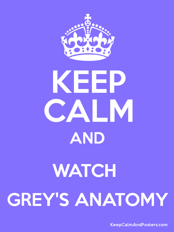 KEEP CALM AND WATCH GREY\'S ANATOMY - Keep Calm and Posters Generator ...