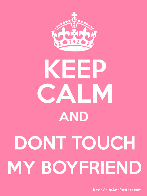 KEEP CALM AND DONT TOUCH MY BOYFRIEND - Keep Calm and ...