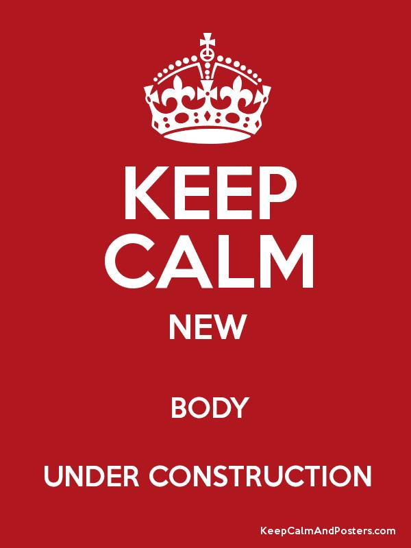 keep calm new body under construction keep calm and posters