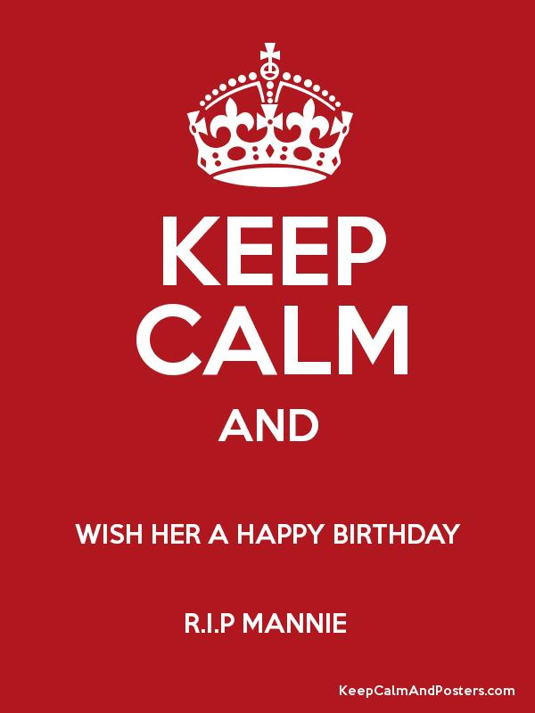 KEEP CALM AND WISH HER A HAPPY BIRTHDAY RIP MANNIE Poster