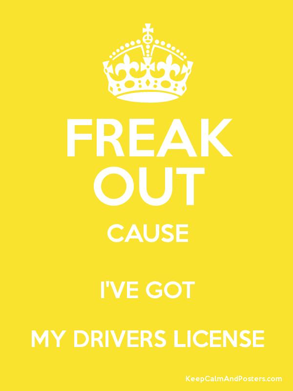 FREAK OUT CAUSE I'VE GOT MY DRIVERS LICENSE - Keep Calm and