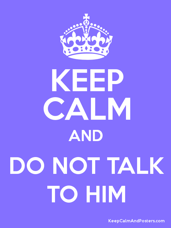 Keep Calm And Do Not Talk To Him Keep Calm And Posters Generator