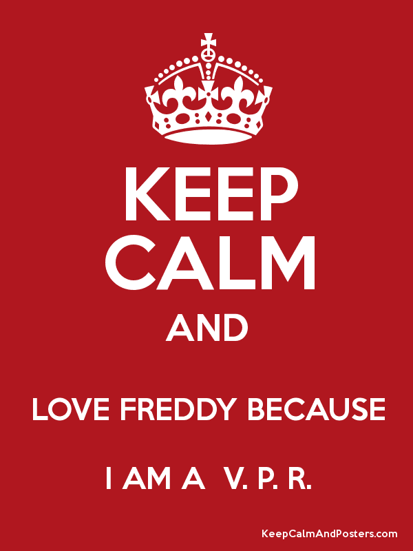 KEEP CALM AND LOVE FREDDY BECAUSE I AM A V P R Poster