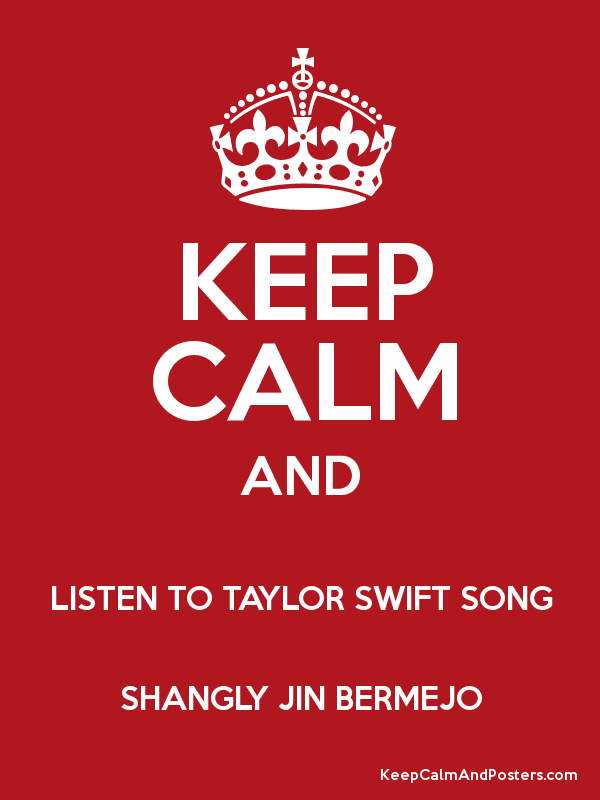 KEEP CALM AND LISTEN TO TAYLOR SWIFT SONG SHANGLY JIN BERMEJO - Keep