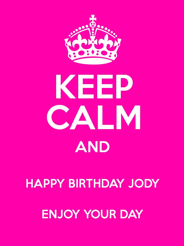 happy birthday jody KEEP CALM AND HAPPY BIRTHDAY JODY ENJOY YOUR DAY   Keep Calm and  happy birthday jody