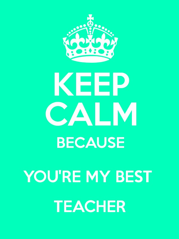 KEEP CALM BECAUSE YOU'RE MY BEST TEACHER - Keep Calm and Posters ...