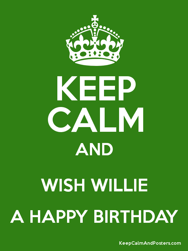 happy birthday willie KEEP CALM AND WISH WILLIE A HAPPY BIRTHDAY   Keep Calm and Posters  happy birthday willie