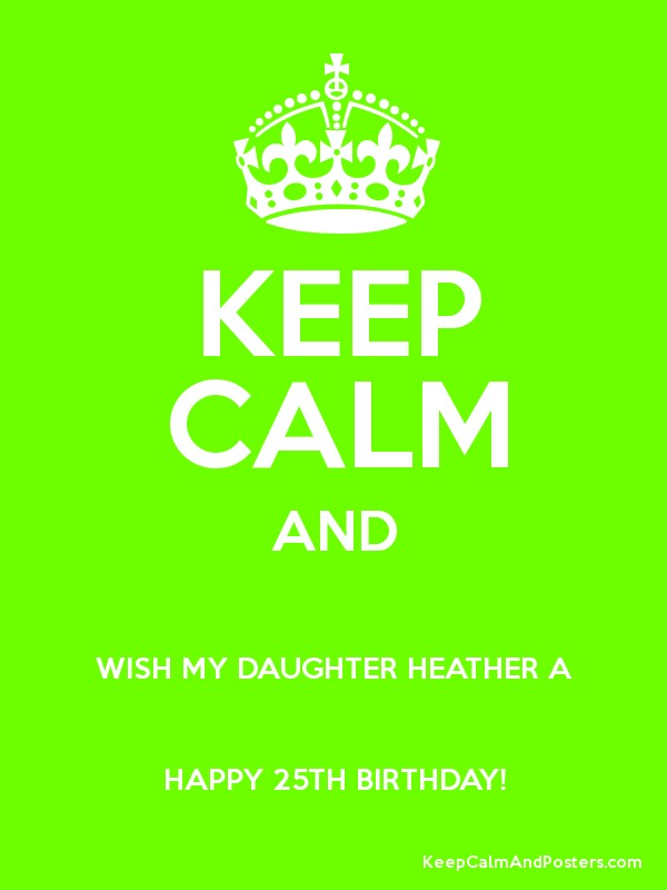KEEP CALM AND WISH MY DAUGHTER HEATHER A HAPPY 25TH BIRTHDAY