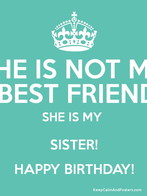 she is not my best friend she is my sister happy birthday keep