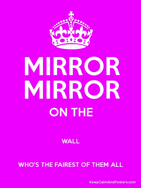 Mirror mirror on the wallyou are the fairest of them