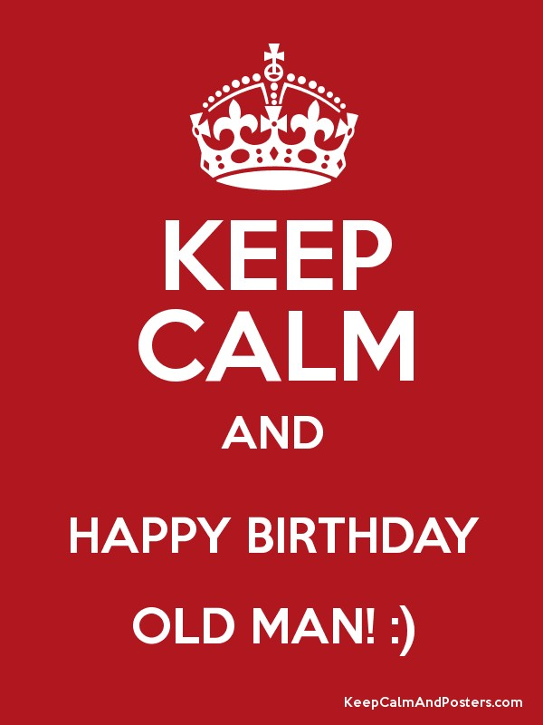 keep calm and happy birthday old man keep calm and posters