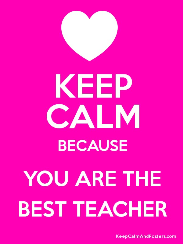 KEEP CALM BECAUSE YOU ARE THE BEST TEACHER - Keep Calm and Posters ...
