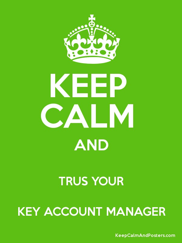 KEEP CALM AND TRUS YOUR KEY ACCOUNT MANAGER - Keep Calm and ...