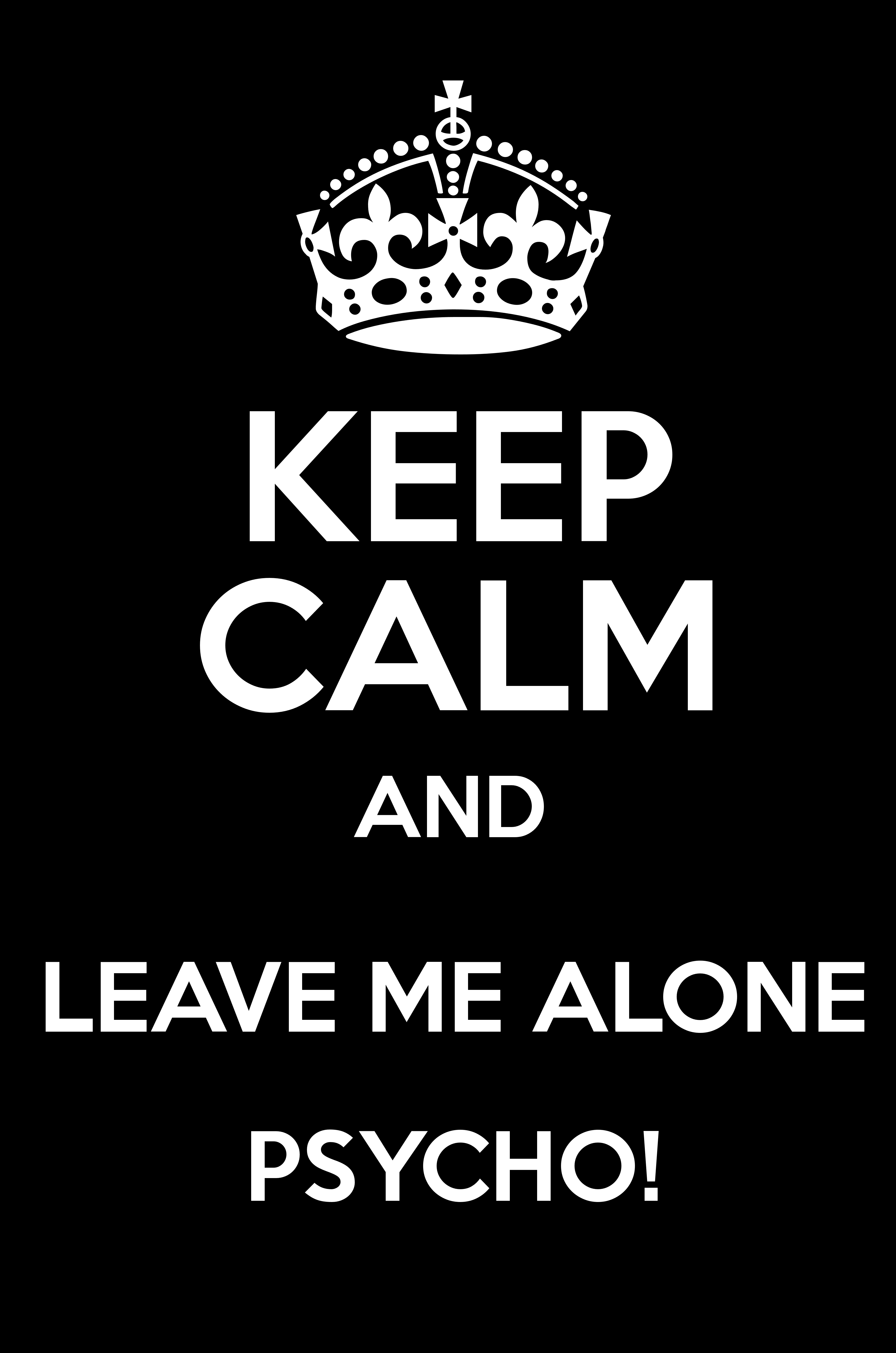 KEEP CALM AND LEAVE ME ALONE PSYCHO! - Keep Calm and Posters