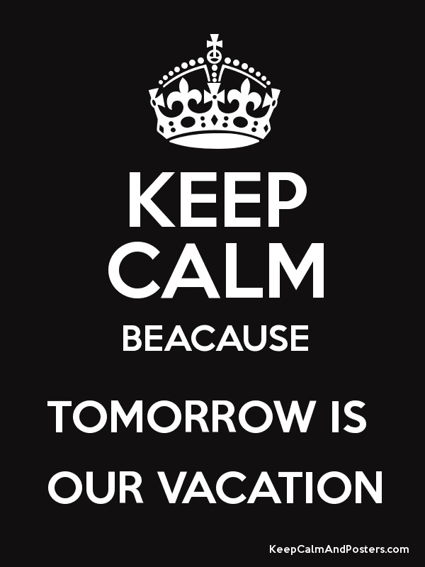 keep calm beacause tomorrow is our vacation keep calm and posters