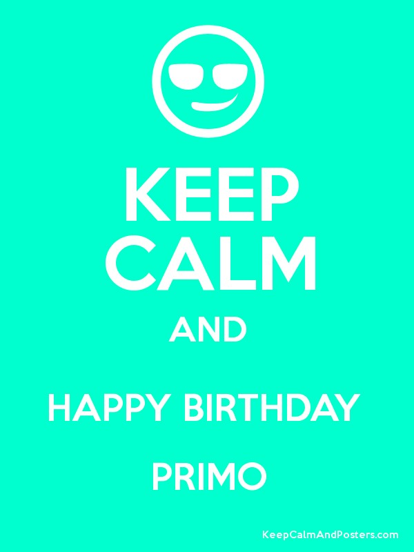 Keep Calm And Happy Birthday Primo Keep Calm And Posters Generator Maker For Free Keepcalmandposters Com