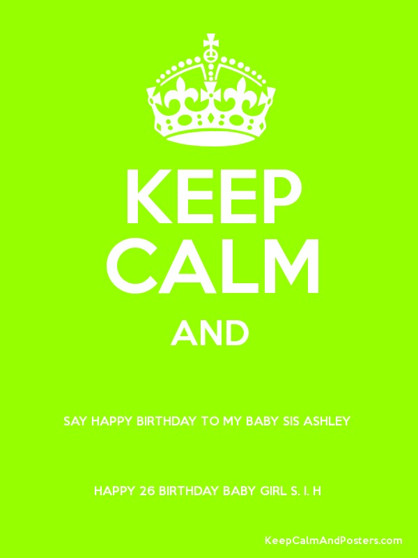 keep calm and say happy birthday to my baby sis ashley happy 26 birthday baby girl