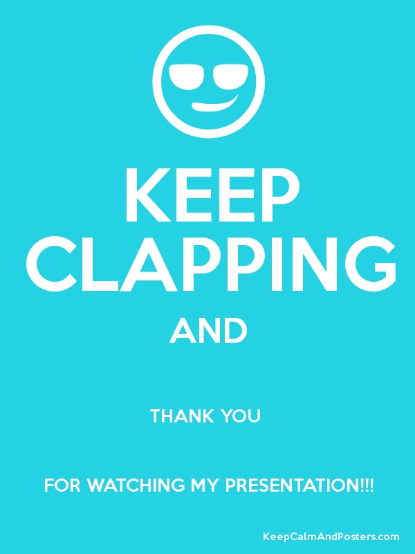KEEP CLAPPING AND THANK YOU FOR WATCHING MY PRESENTATION ...