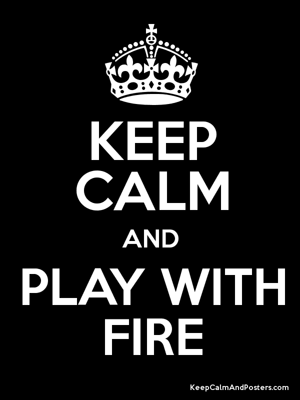Keep Calm And Play With Fire Keep Calm And Posters