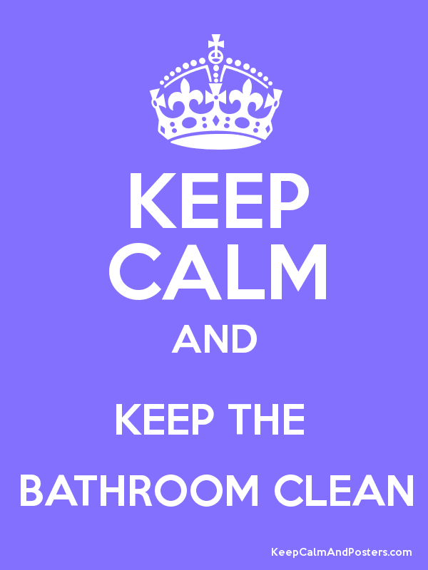 KEEP CALM AND KEEP THE BATHROOM CLEAN Keep Calm And Posters - How to keep bathroom clean