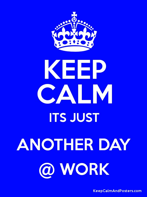 KEEP CALM ITS JUST ANOTHER DAY @ WORK Poster