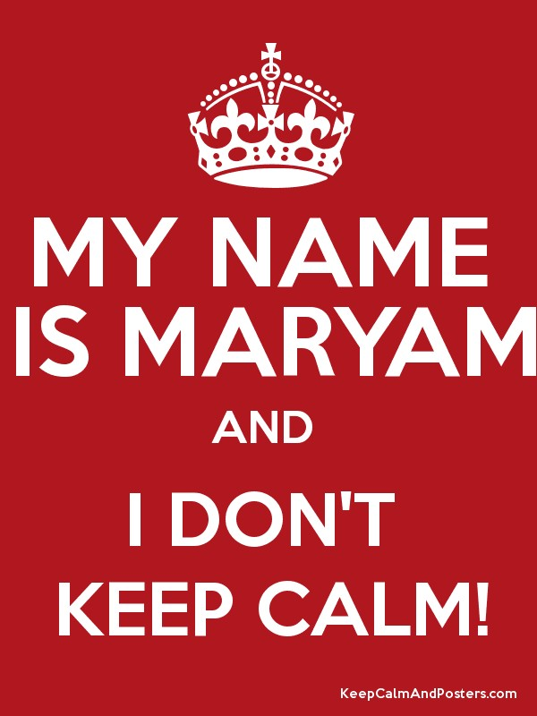 MY NAME IS MARYAM AND I DON'T KEEP CALM! - Keep Calm and Posters