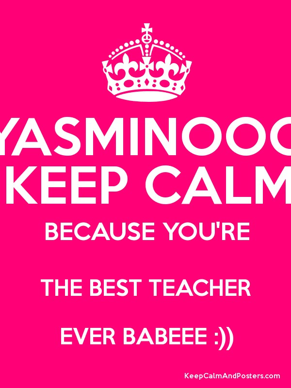 YASMINOOO KEEP CALM BECAUSE YOU'RE THE BEST TEACHER EVER BABEEE ...