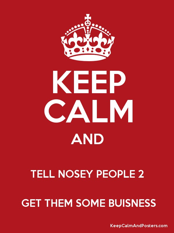 KEEP CALM AND TELL NOSEY PEOPLE 2 GET THEM SOME BUISNESS - Keep Calm