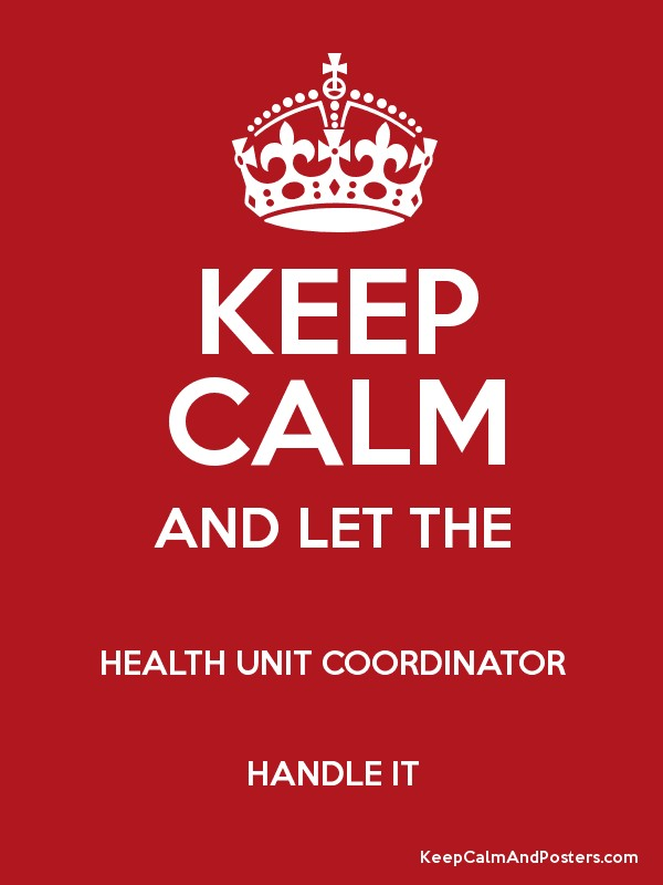 KEEP CALM AND LET THE HEALTH UNIT COORDINATOR HANDLE IT - Keep ...