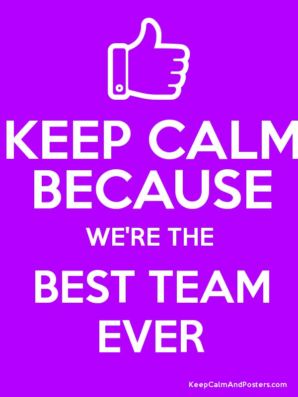 KEEP CALM BECAUSE WE'RE THE BEST TEAM EVER Poster