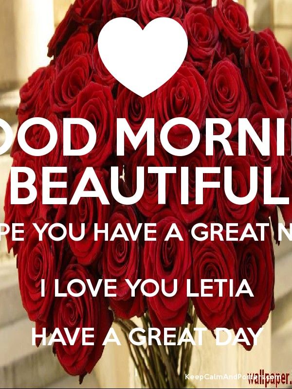 good morning beautiful i hope you have a great night i love you letia have a