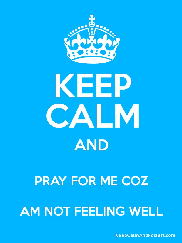 Keep calm and pray for me coz am not feeling well keep calm and keep calm and pray for me coz am not feeling well poster altavistaventures Gallery