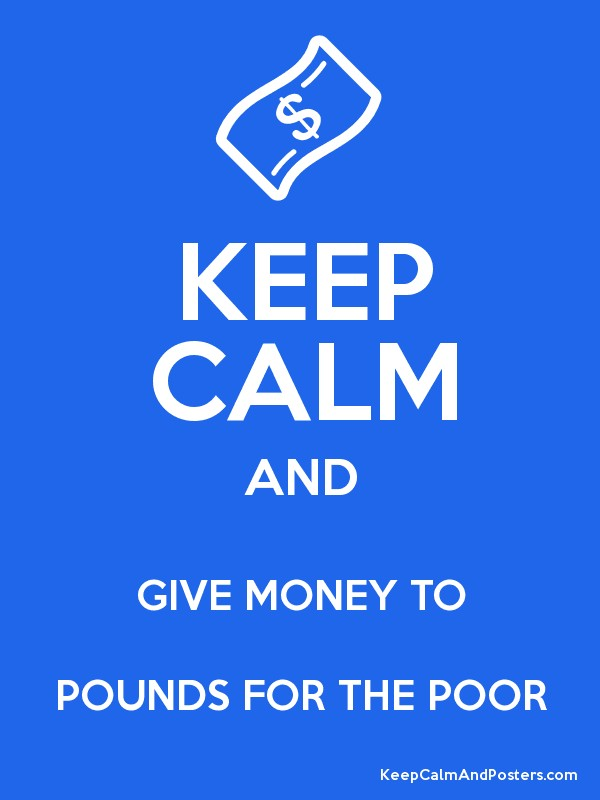 KEEP CALM AND GIVE MONEY TO POUNDS FOR THE POOR - Keep ...