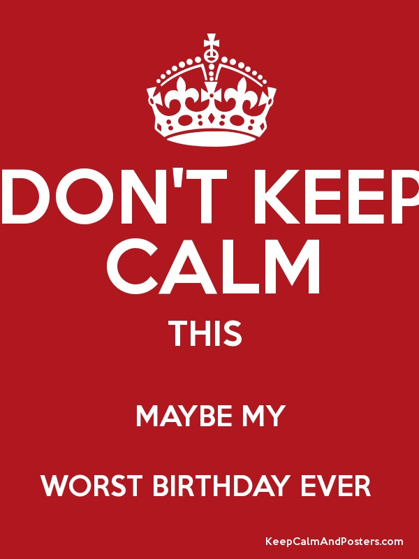 worst birthday ever DON'T KEEP CALM THIS MAYBE MY WORST BIRTHDAY EVER   Keep Calm and  worst birthday ever