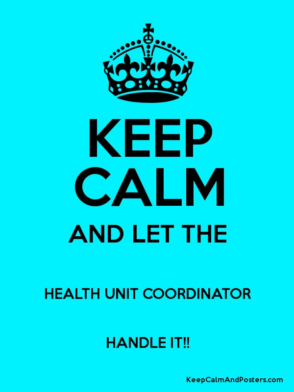 KEEP CALM AND LET THE HEALTH UNIT COORDINATOR HANDLE IT!! - Keep ...
