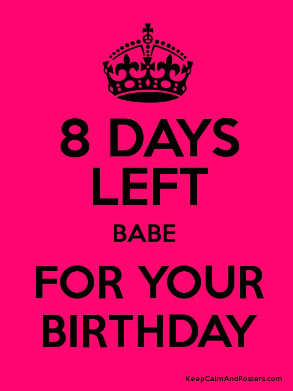 8 DAYS LEFT BABE FOR YOUR BIRTHDAY Poster