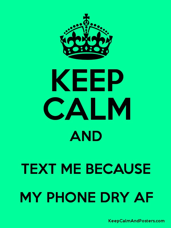 Text My Phone >> Keep Calm And Text Me Because My Phone Dry Af Keep Calm And