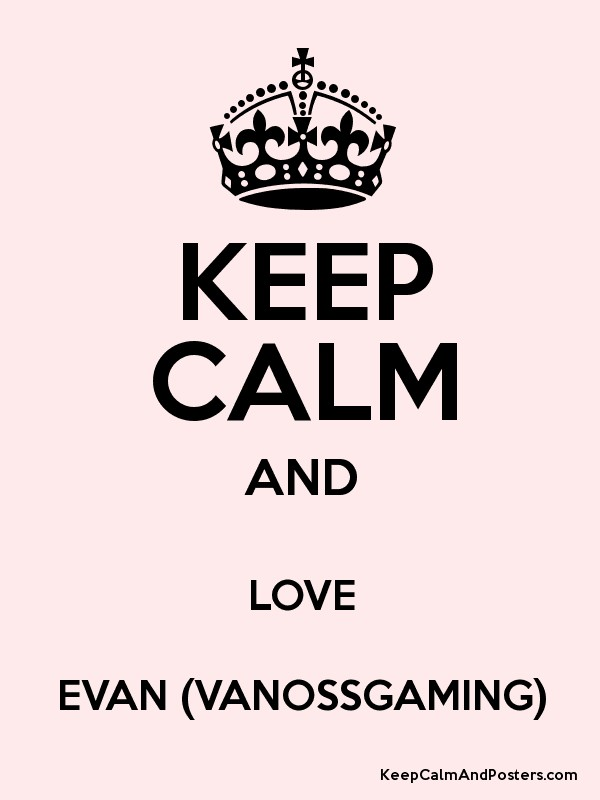 KEEP CALM AND LOVE EVAN (VANOSSGAMING) - Keep Calm and Posters ...