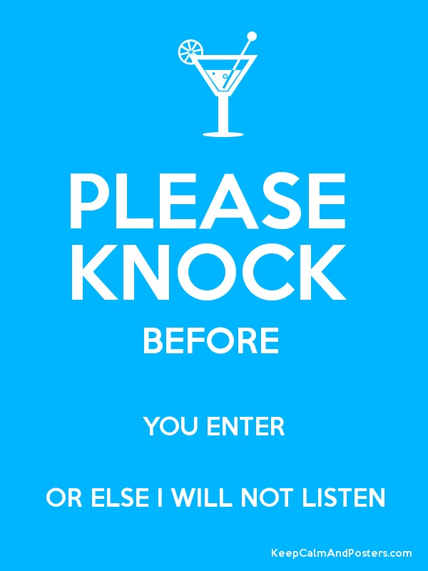 please knock before you enter or else i will not listen keep calm